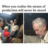 Me: When you realise the means of  production will never be siezed Me
