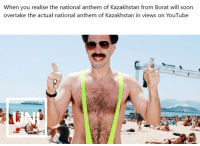 Borat: When you realise the national anthem of Kazakhstan from Borat will soon  overtake the actual national anthem of Kazakhstan in views on YouTube