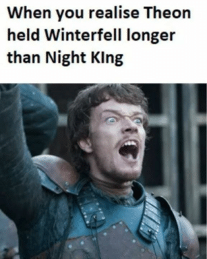 Game of Thrones, You, and When You: When you realise Theon  held Winterfell longer  than Night Klng