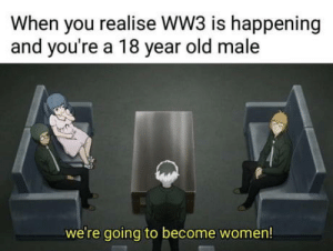 Women, Old, and Ww3: When you realise WW3 is happening  and you're a 18 year old male  we're going to become women! Millenials in 2018