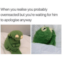 Memes, 🤖, and  Overreact: When you realise you probably  overreacted but you're waiting for him  to apologise anyway -