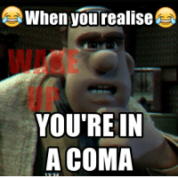 I can totally relate 😂😂😂: When you realise  YOU'RE IN  A COMA I can totally relate 😂😂😂