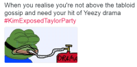 Blackpeopletwitter, Yeezy, and Watch: When you realise you're not above the tabloid  gossip and need your hit of Yeezy drama  #KimExposedTaylorParty  DRAM <p>Snek Watch 2016 (via /r/BlackPeopleTwitter)</p>