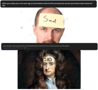 """Dank, Meme, and Memes: When you realise you're the same age as Isaac Newton when he discovered gravity and you just browse dank memes all  day  Isaac Newton never got laid, and I had 40 by the time I was 30, so he is a fuck up and I am the winner  DeadpoolisMySpiritAnimal 1 Point A Day  SAD <p>Stale As Fuck via /r/dank_meme <a href=""""http://ift.tt/2i2MvxR"""">http://ift.tt/2i2MvxR</a></p>"""