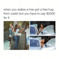 Be Like, Life, and Free: when you realize a tree got a free hug  from Justin but you have to pay $2000  for it LMFAOOO LIFE BE LIKE