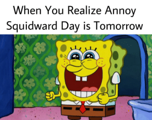 Squidward, Tomorrow, and Day: When You Realize Ann  ov  Squidward Day is Tomorrow FEB 15th = ANNOY SQUIDWARD DAY!