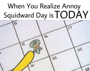 Reddit, Squidward, and Happy: When You Realize Annov  Squidward Day is TODAY  17  16  15 HAPPY ANNOY SQUIDWARD DAY, REDDIT!