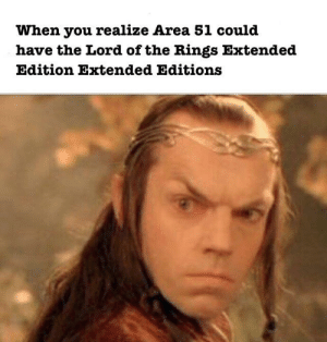 The Lord of the Rings, Lord of the Rings, and Area 51: When you realize Area 51 could  have the Lord of the Rings Extended  Edition Extended Editions Fly, you fools!