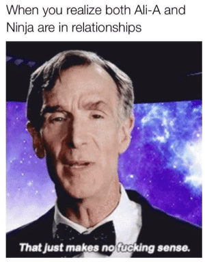 Ali, Bill Nye, and Relationships: When you realize both Ali-A and  Ninja are in relationships  That just makes noffucking sense bill nye the science guy