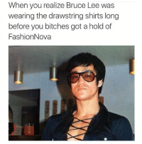 Haaaaaa.. lmao brucelee fashionnova: When you realize Bruce Lee was  wearing the drawstring shirts long  before you bitches got a hold of  FashionNova Haaaaaa.. lmao brucelee fashionnova