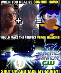 Memes, Hawks, and 🤖: WHEN YOU REALIZE CONNOR HAWKE  WOULD MAKE THE PERFECT VERGIL HAWKINS!  IGI BLERD VISION  THE  SHUT UP AND TAKE MY MONEY! I'm just saying, @thecw... that Thursday superhero slot is looking pretty open. 🤔😂 -- Shoutout to my man @josephdjones for this one! Who else would be down for a live-action StaticShock series? @josephdjones 4 VirgilHawkins! 🙌🏾