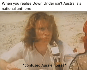 Confused, National Anthem, and Aussie: When you realize Down Under isn't Australia's  national anthem:  Vito  *confused Aussie noises* You better take cover