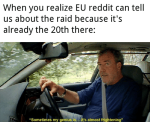 """Reddit, Genius, and Dank Memes: When you realize EU reddit can tell  us about the raid because it's  already the 20th there:  """"Sometimes my genius is..it's almost frightening"""" They need to warn us"""