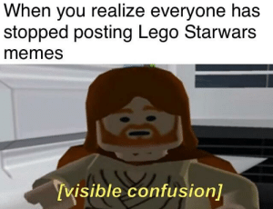 Lego, Memes, and Nostalgia: When you realize everyone has  stopped posting Lego Starwars  memes  visible confusion] Don't let the nostalgia die out