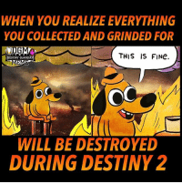 Destiny, Meme, and Nerd: WHEN YOU REALIZE EVERYTHING  YOU COLLECTED AND GRINDED FOR  GM  THIS IS FINe  DESTINY GUARDI  ME  WILL BE DESTROYED  DURING DESTINY 2 🔥🔥🤔🔥🔥 damn... Admin Rob @destinyguardianmeme ------------------ destinymeme destinymemes destinyfail destiny crota guardian gamer meme nightfall gamer gamermeme nerd destinythegame ironbanner crucible xur psn xboxone gjallarhorn bungie destinycommunity houseofwolves videogames trialsofosiris thetakenking destinyguardianmeme destinythegame riseofirondlc riseofiron thedawning