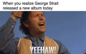 "What y'all are listening to on repeat this weekend. Check out George Strait's new album ""Honky Tonk Time Machine"" out today! 🤠🎶  Stream it here ⟶ http://strm.to/HonkyTonkTimeMachine: When you realize George Strait  released a new album today  YEEHAW! What y'all are listening to on repeat this weekend. Check out George Strait's new album ""Honky Tonk Time Machine"" out today! 🤠🎶  Stream it here ⟶ http://strm.to/HonkyTonkTimeMachine"