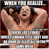 Memes, 🤖, and Tna: WHEN YOU REALIZE  @HE WHO LIKES SASHA  YOU VE LOST YOUR  WRESTLEMANIA TITLE SHOT AND  AN HOUR OFSLEEP ALL  SAME WEEK A rough week for styles to say the least 😂. Btw screw daylight savings. wwe wwememe wwememes wwefunny braywyatt wrestlingmemes wrestlemania33 shanemcmahon wweraw randyorton rko outtanowhere wyattfamily apexpredator theviper ajstyles phenomenal thephenomenalone phenomenalone wwechampion wwechampionship wrestler wrestling wrestlingmemes wwesmackdown sdlive smackdownlive tna raw smackdown
