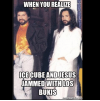 Lmfao 🎶😂❤️👍: WHEN YOU REALIZE  ICE CUBE ANDIESUS  JAMMEDWITH LOS  BUKIS  meme crunch com Lmfao 🎶😂❤️👍