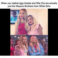 Makin my way downtown 🎵🎵(@funnyandwrong): When you realize Iggy Azalea and Rita Ora are actually  just the Wayans Brothers from White Girls  Try Nea Makin my way downtown 🎵🎵(@funnyandwrong)