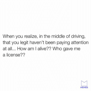 Alive, Dank, and Driving: When you realize, in the middle of driving,  that you legit haven't been paying attention  at all.. How am I alive?? Who gave me  a license??  MEMES Jesus took the wheel.