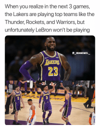 Los Angeles Lakers, Memes, and Games: When you realize in the next 3 games,  the Lakers are playing top teams like the  Thunder, Rockets, and Warriors, but  unfortunately LeBron won't be playing  _NBAMEMES._  wish  AKERS  23  ER  LAKE  SCHI He is always so fun to watch 👀🔥 - Follow @_nbamemes._