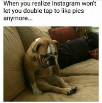 Instagram, Memes, and Sad: When you realize Instagram won't  let you double tap to like pics  anymore Sad times