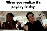 When you realize it's  payday Friday.