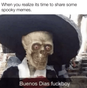 Spooky spooky!: When you realize its time to share some  spooky memes  Buenos Dias fuckboy Spooky spooky!