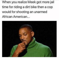 Jail, Memes, and My Nigga: When you realize Meek got more jail  time for riding a dirt bike then a cop  would for shooting an unarmed  African American... DAZ COLD! FREE MY NIGGA @meekmill 😤