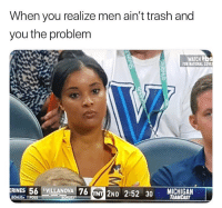 Me *sees this post* *like like tap tap tap*: When you realize men ain't trash and  you the problem  WATCH b  FOR NATIONAL COV  RINES 56 1VILLANOVA 76  NT 2ND 2:52 30 TEAMCAST  BONUS Me *sees this post* *like like tap tap tap*
