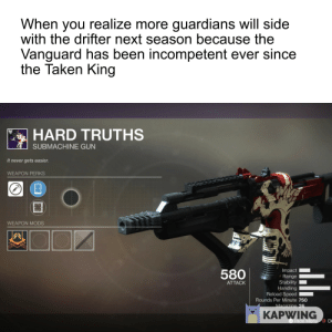 Destiny, Taken, and Never: When you realize more guardians will side  with the drifter next season because the  Vanguard has been incompetent ever since  the Taken King  HARD TRUTHS  SUBMACHINE GUN  It never gets easier.  WEAPON PERKS  WEAPON MODS  Impact  580anie  Stability  Handling  Reload Speed  ATTACK  Rounds Per Minute 750  KAPWING  L3  O Di Whether you wanted it or not...