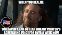 Hillary Clinton, Memes, and Voice: WHEN YOU REALIZE  otFe  O  YOUHAVENTHADTO HEAR HILLARY CLINTON'S  SCREECHING VOICE FOR OVER AWEEKNOW HA! It's Glorious...