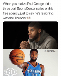Accurate 💀😂 - Follow @_nbamemes._: When you realize Paul George did a  three part SportsCenter series on his  free agency, just to say he's resigning  with the Thunder  E NBAMEMES  PALDING  OKLAHOM Accurate 💀😂 - Follow @_nbamemes._