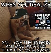 -R8DRAL: WHEN YOU REALIZE  RAIDER NATION  AGAINST THE NFL  YOU LOVE THE RAIDERS  AND MISS WATCHING  THEM PLAY ON SUNDAYS -R8DRAL