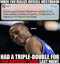 Wouldn't put it past Russ. #Thunder Nation: WHEN YOU REALIZE RUSSELL WESTBROOK  NBA  3h ago  Rockets guard Russell Westbrook notches his 4th  triple-double of season (23 points, 10 rebounds, 10  assists) in 117-104 win over Kings  ONBAMEMES  HAD A TRIPLE-DOUBLE FOR  TWO DIFFERENT TEAMS  LAST NIGHT Wouldn't put it past Russ. #Thunder Nation