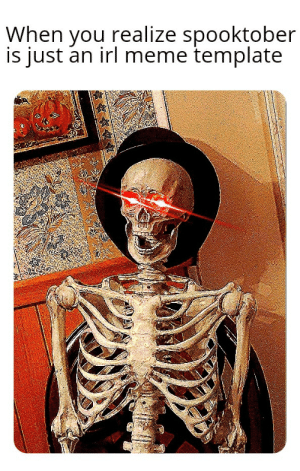 me_irl: When you realize spooktober  is just an irl meme template me_irl
