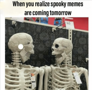 Memes, Time, and Tomorrow: When you realize spooky memes  are coming tomorrow  $40 Spooky time