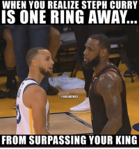 Meme, Memes, and Steph Curry: WHEN YOU REALIZE STEPH CURRY  IS ONE RING AWAY  @NBAMEMES  FROM SURPASSING YOUR KING This the dumbest meme I done ever seen