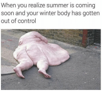 Memes, Worldstar, and Wshh: When you realize summer is coming  soon and your winter body has gotten  out of control Trying to get my winter body in shape for the summer like 😑😫😂 @worldstar WSHH