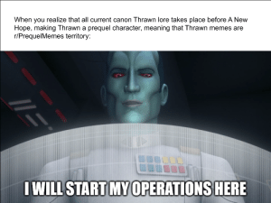 But will I really tho: When you realize that all current canon Thrawn lore takes place before A New  Hope, making Thrawn a prequel character, meaning that Thrawn memes are  r/PrequelMemes territory:  IWILL START MY 0PERATIONS HERE But will I really tho