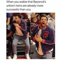 Memes, 🤖, and Perl: When you realize that Beyoncé's  unborn twins are already more  successful thanyou  PERL Everyone is already more famous than me 😂😂😂 I'm so close to 1000! Edit: thank you guys for 1000! meme memes memepost memeposts funny funnymeme funnymemes funnypost funnyposts when Beyonce's unborn twins are already more famous than you lmao