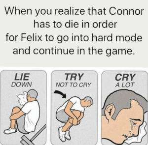 Connor will eventually die. RIP: When you realize that Connor  has to die in order  for Felix to go into hard mode  and continue in the game.  LIE  DOWN  TRY  CRY  A LOT  NOT TO CRY Connor will eventually die. RIP