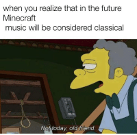 Future, Minecraft, and Music: when you realize that in the future  Minecraft  music will be considered classical  Not todav old friend at peace once again