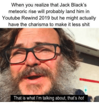 Ahh, that's hot: When you realize that Jack Black's  meteoric rise will probably land him in  Youtube Rewind 2019 but he might actually  have the charisma to make it less shit  That is what I'm talking about, that's hot Ahh, that's hot
