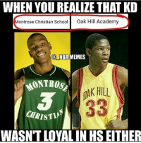 Memes, School, and Academy: WHEN YOU REALIZE THAT KD  ontrose Christian School  Oak Hill Academy  @NBAMEMES  MONTROSE  AK HILL  CHRISTI  WASN'T LOYAL IN HS EITHER He joined the best high school team in the west too💀😂🤔 FuckKD