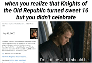 Jedi, Microsoft, and Star Wars: when you realize that Knights of  the Old Republic turned sweet 16  but you didn't celebrate  Star Wars: Knights of the Old Republic/ Initial release  date  STARWARS  KNIGHTS  OLD REPURL  July 15, 2003  Star Wars: Knights of the Old Republic (sometimes known  simply as Knights of the Old Republic or KOTOR) is a role-  playing video game set in the Star Wars universe.  Developed by BioWare and published by LucasArts, the  game was released for the Xbox on July 15, 2003, and for  Microsoft Windows on November 19, 2003.  Wikipedia wiki Star_Wars: Kni...  Star Wars: Knights of the Old Republic ...  I'm not the Jedi I should be.  Developers: BioWare, Aspyr, Aspyr (Mac) I want KOTOR 3 and I know I shouldn't