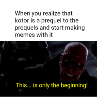 prequel: When you realize that  kotor is a prequel to the  prequels and start making  memes with it  This... is only the beginning!