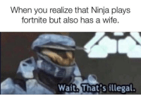 Ninja, Wife, and Add: When you realize that Ninja plays  fortnite but also has a wife,  Wait. That's illegal. Doesnt add up