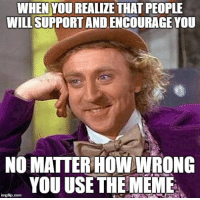 Meme, How, and Joy: WHEN YOU REALIZE THAT PEOPLE  WILL SUPPORT AND ENCOURAGE YOU  NO MATTER HOW WRONG  YOU USE THE MEME <p>Face of joy</p>