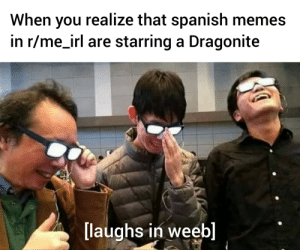 me_irl: When you realize that spanish memes  in r/me_irl are starring a Dragonite  [laughs in weeb] me_irl